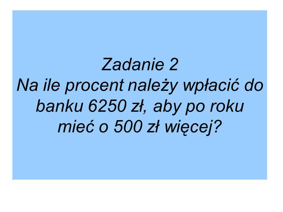 Zadanie 2 Na ile procent należy wpłacić do banku 6250 zł, aby po roku mieć o 500 zł więcej