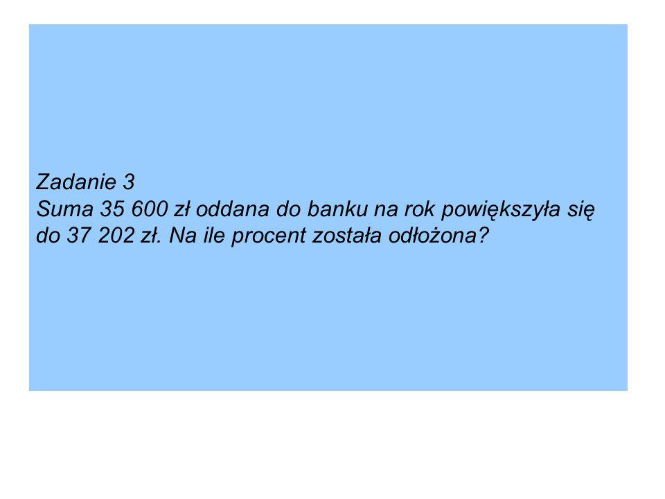 Zadanie 3 Suma 35 600 zł oddana do banku na rok powiększyła się do 37 202 zł.