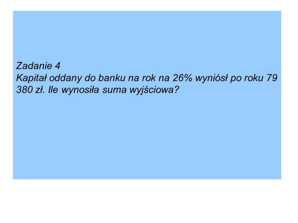 Zadanie 4 Kapitał oddany do banku na rok na 26% wyniósł po roku 79 380 zł.