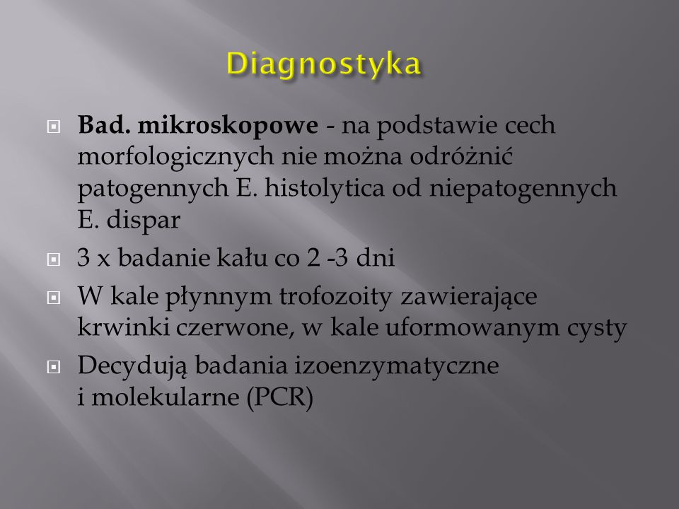 Diagnostyka Bad. mikroskopowe - na podstawie cech morfologicznych nie można odróżnić patogennych E. histolytica od niepatogennych E. dispar.