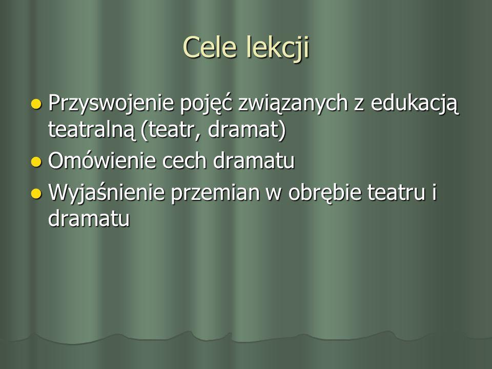 Cele lekcji Przyswojenie pojęć związanych z edukacją teatralną (teatr, dramat) Omówienie cech dramatu.