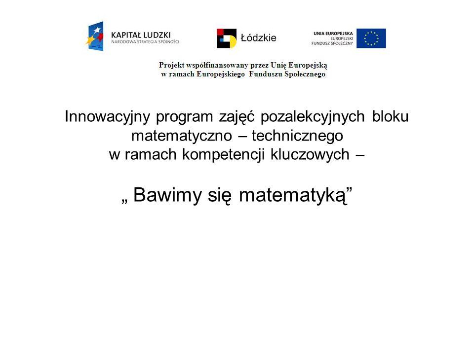 """Innowacyjny program zajęć pozalekcyjnych bloku matematyczno – technicznego w ramach kompetencji kluczowych – """" Bawimy się matematyką"""