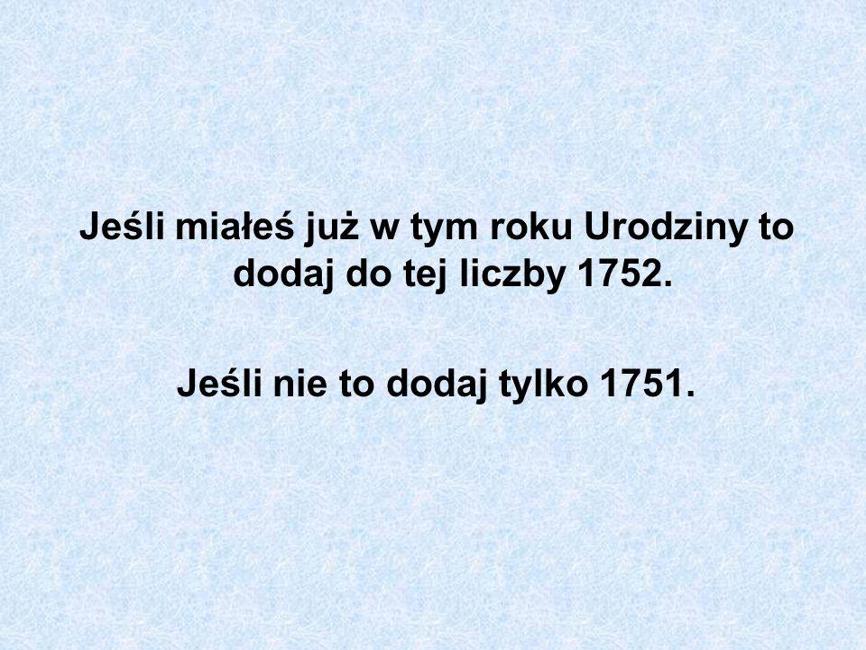 Jeśli miałeś już w tym roku Urodziny to dodaj do tej liczby 1752.