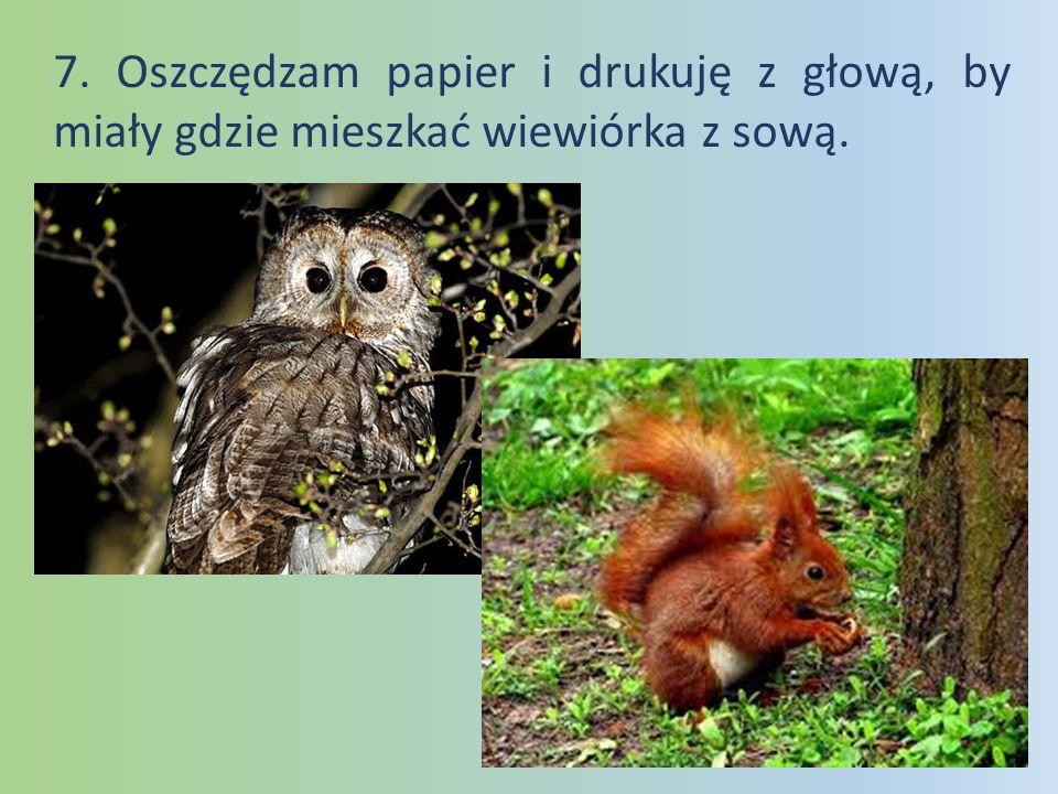 7. Oszczędzam papier i drukuję z głową, by miały gdzie mieszkać wiewiórka z sową.