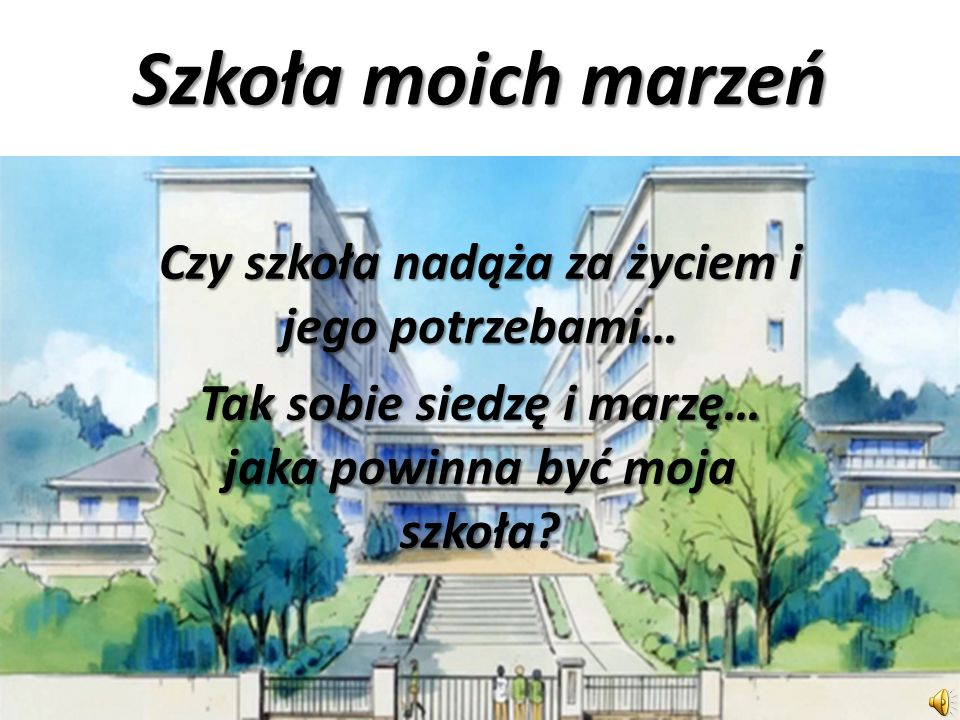Szkoła moich marzeń Czy szkoła nadąża za życiem i jego potrzebami…