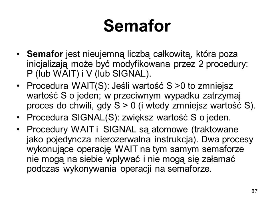 Semafor Semafor jest nieujemną liczbą całkowitą, która poza inicjalizają może być modyfikowana przez 2 procedury: P (lub WAIT) i V (lub SIGNAL).