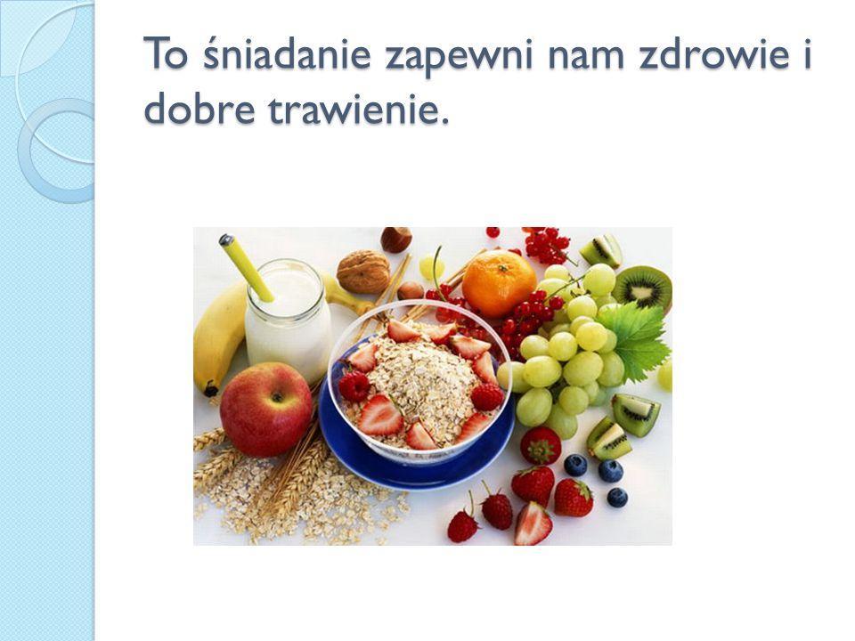 To śniadanie zapewni nam zdrowie i dobre trawienie.