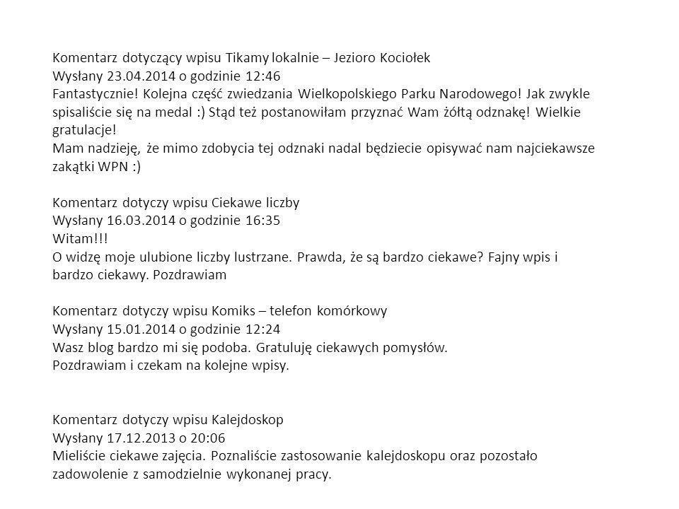 Komentarz dotyczący wpisu Tikamy lokalnie – Jezioro Kociołek Wysłany 23.04.2014 o godzinie 12:46 Fantastycznie! Kolejna część zwiedzania Wielkopolskiego Parku Narodowego! Jak zwykle spisaliście się na medal :) Stąd też postanowiłam przyznać Wam żółtą odznakę! Wielkie gratulacje!