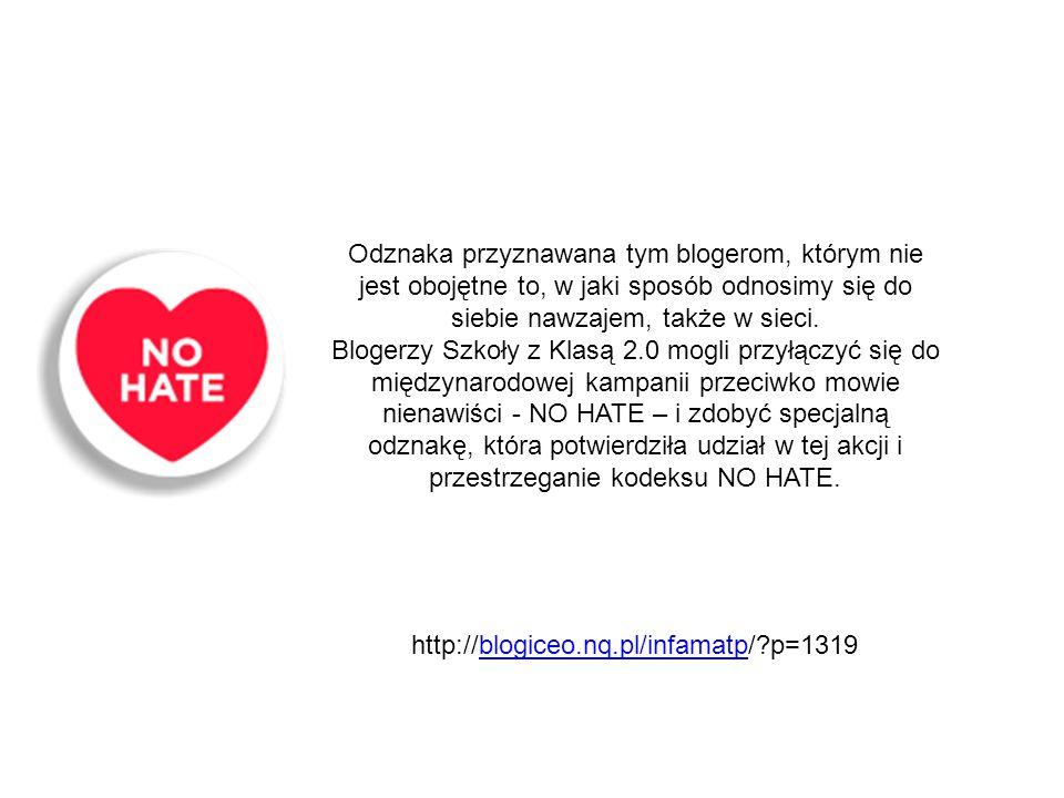 Odznaka przyznawana tym blogerom, którym nie jest obojętne to, w jaki sposób odnosimy się do siebie nawzajem, także w sieci. Blogerzy Szkoły z Klasą 2.0 mogli przyłączyć się do międzynarodowej kampanii przeciwko mowie nienawiści - NO HATE – i zdobyć specjalną odznakę, która potwierdziła udział w tej akcji i przestrzeganie kodeksu NO HATE.
