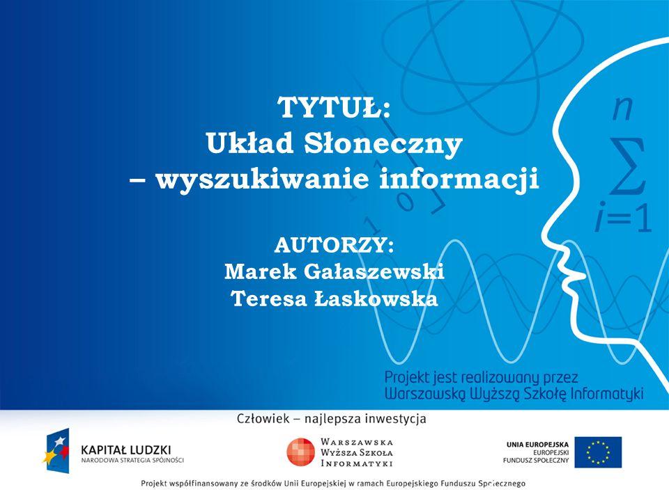 TYTUŁ: Układ Słoneczny – wyszukiwanie informacji AUTORZY: Marek Gałaszewski Teresa Łaskowska