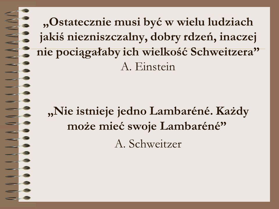 """""""Ostatecznie musi być w wielu ludziach jakiś niezniszczalny, dobry rdzeń, inaczej nie pociągałaby ich wielkość Schweitzera A."""