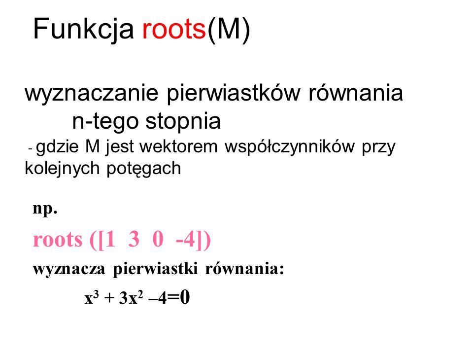 Funkcja roots(M) wyznaczanie pierwiastków równania n-tego stopnia - gdzie M jest wektorem współczynników przy kolejnych potęgach.