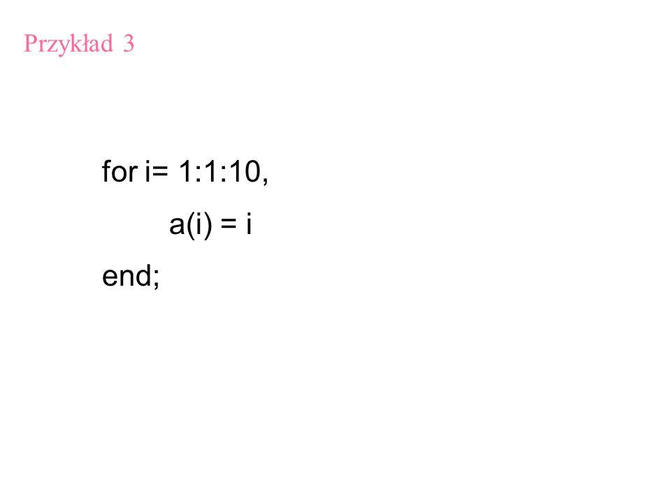 Przykład 3 for i= 1:1:10, a(i) = i end;