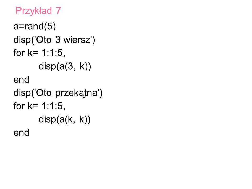 Przykład 7 a=rand(5) disp( Oto 3 wiersz ) for k= 1:1:5, disp(a(3, k)) end. disp( Oto przekątna )