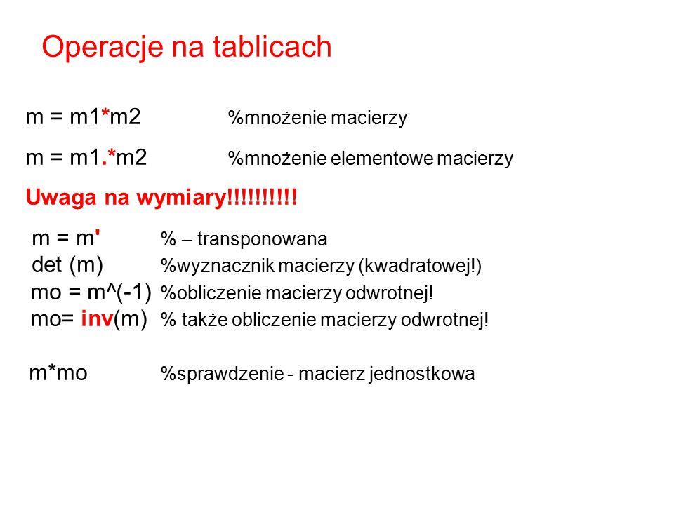 Operacje na tablicach m = m1*m2 %mnożenie macierzy