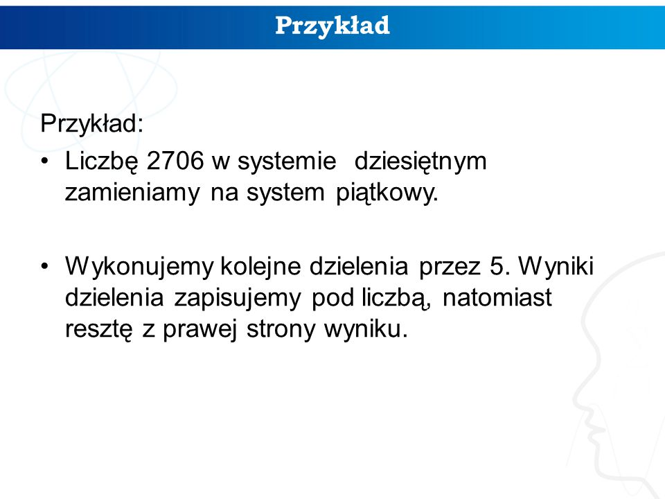 Przykład Przykład: Liczbę 2706 w systemie dziesiętnym zamieniamy na system piątkowy.