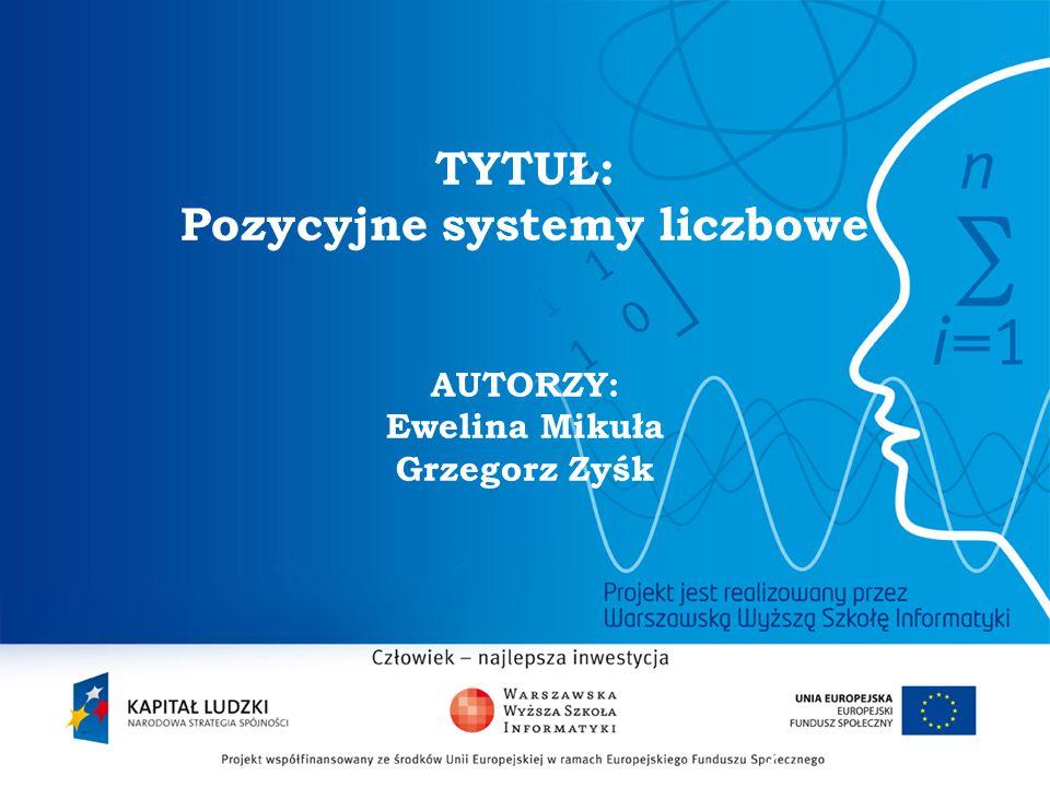 TYTUŁ: Pozycyjne systemy liczbowe AUTORZY: Ewelina Mikuła Grzegorz Zyśk