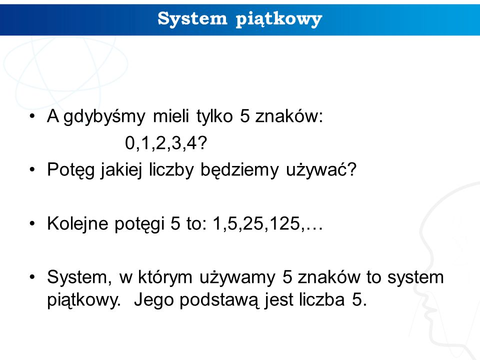 System piątkowy A gdybyśmy mieli tylko 5 znaków: 0,1,2,3,4 Potęg jakiej liczby będziemy używać Kolejne potęgi 5 to: 1,5,25,125,…