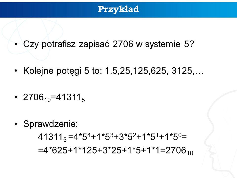 Przykład Czy potrafisz zapisać 2706 w systemie 5 Kolejne potęgi 5 to: 1,5,25,125,625, 3125,… 270610=413115.