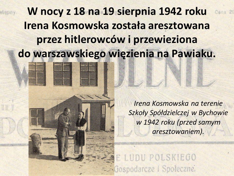 W nocy z 18 na 19 sierpnia 1942 roku Irena Kosmowska została aresztowana przez hitlerowców i przewieziona do warszawskiego więzienia na Pawiaku.