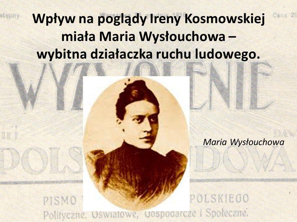 Wpływ na poglądy Ireny Kosmowskiej miała Maria Wysłouchowa – wybitna działaczka ruchu ludowego.