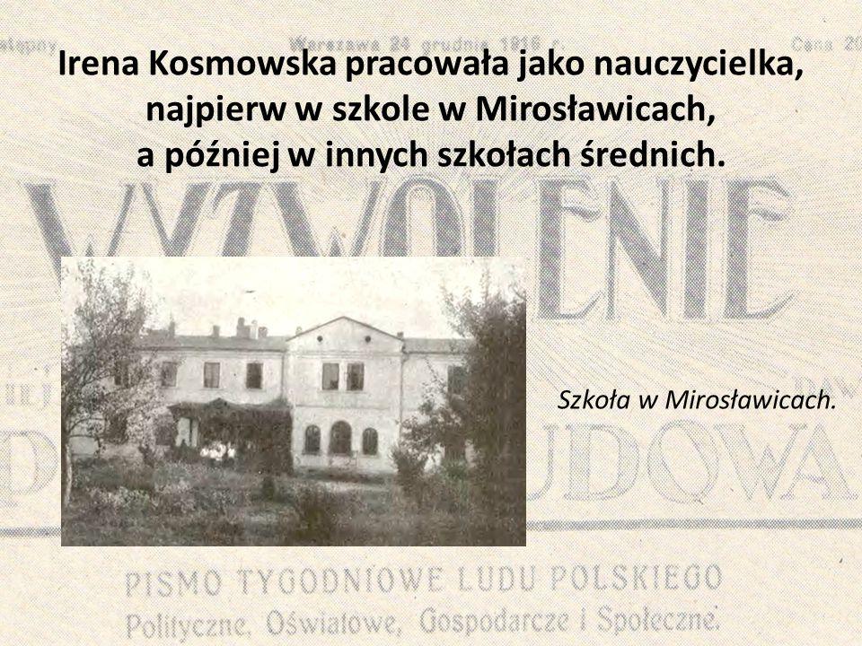 Irena Kosmowska pracowała jako nauczycielka, najpierw w szkole w Mirosławicach, a później w innych szkołach średnich.