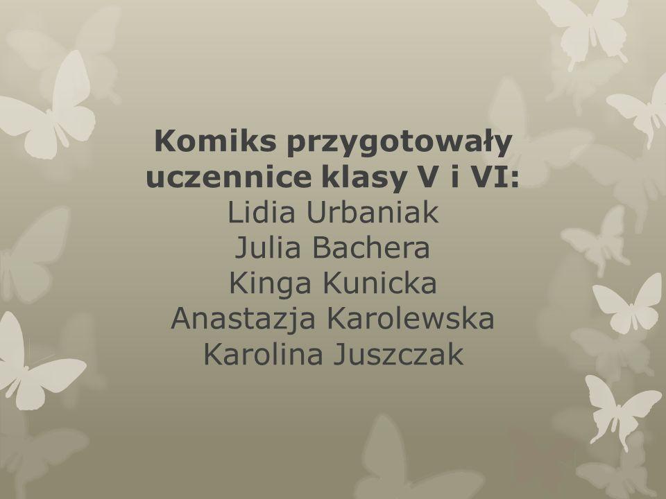 Komiks przygotowały uczennice klasy V i VI: Lidia Urbaniak Julia Bachera Kinga Kunicka Anastazja Karolewska Karolina Juszczak