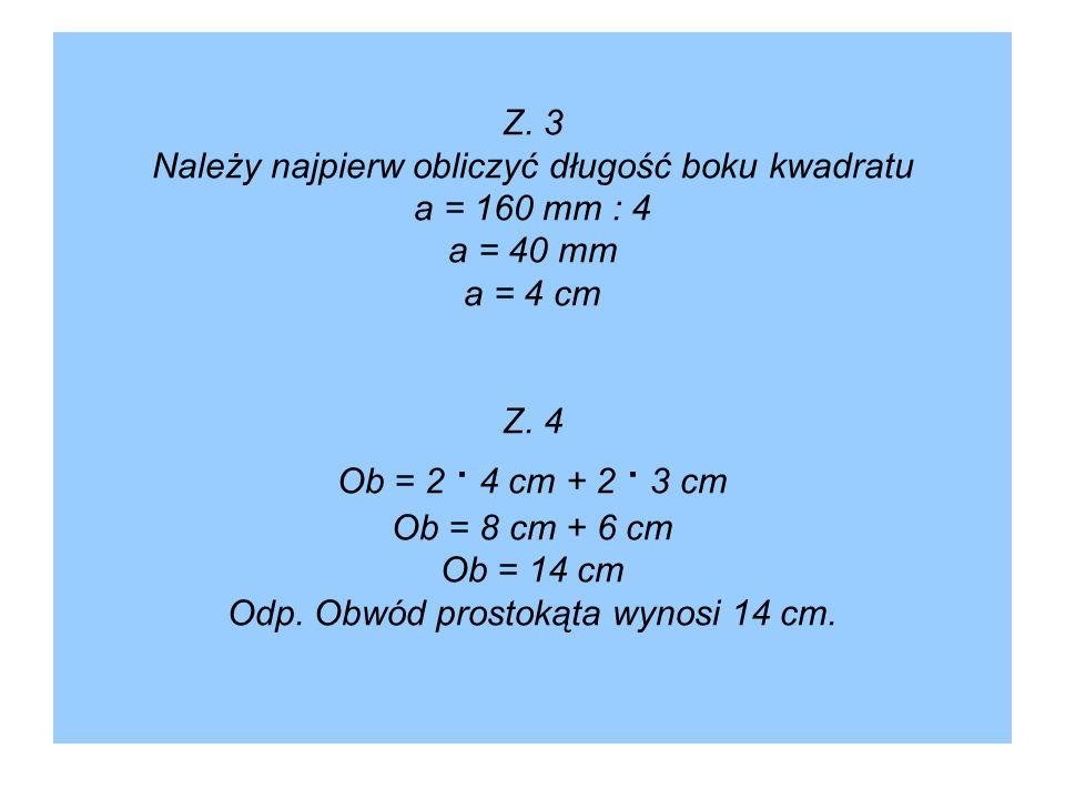 Z. 3 Należy najpierw obliczyć długość boku kwadratu a = 160 mm : 4 a = 40 mm a = 4 cm Z.