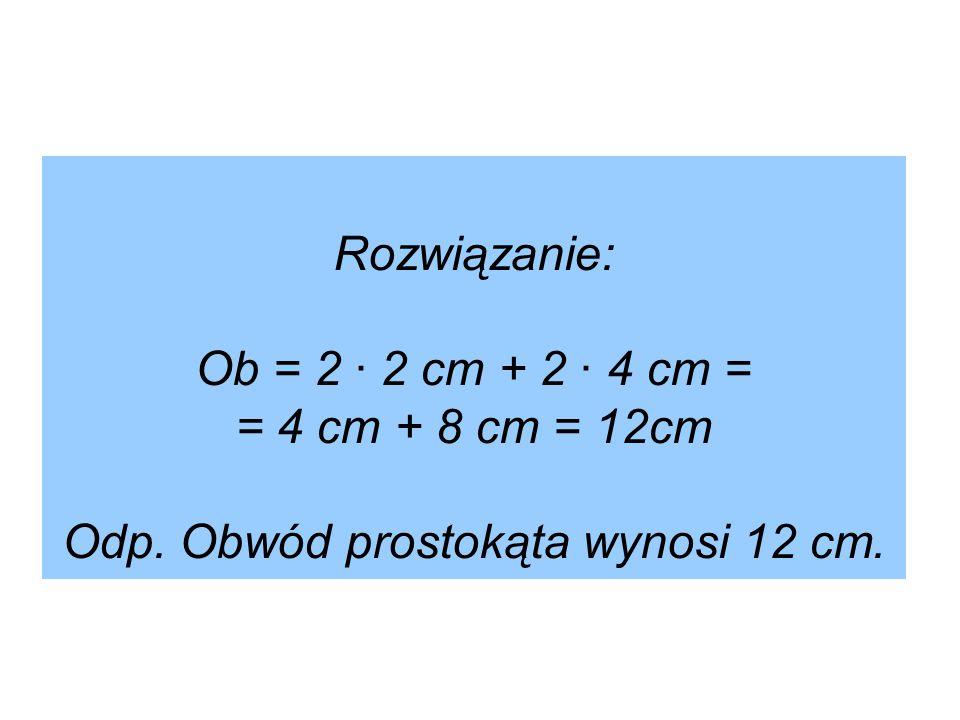 Rozwiązanie: Ob = 2 ∙ 2 cm + 2 ∙ 4 cm = = 4 cm + 8 cm = 12cm Odp