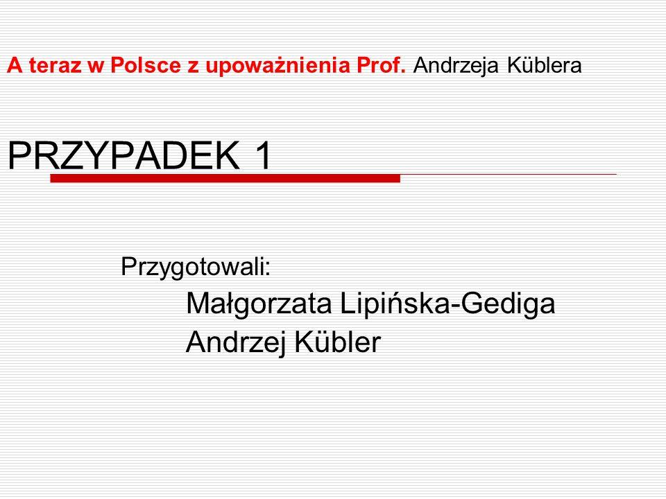 A teraz w Polsce z upoważnienia Prof. Andrzeja Küblera PRZYPADEK 1