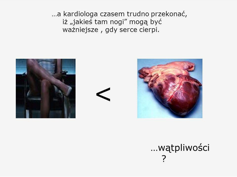 """…a kardiologa czasem trudno przekonać, iż """"jakieś tam nogi mogą być ważniejsze , gdy serce cierpi."""