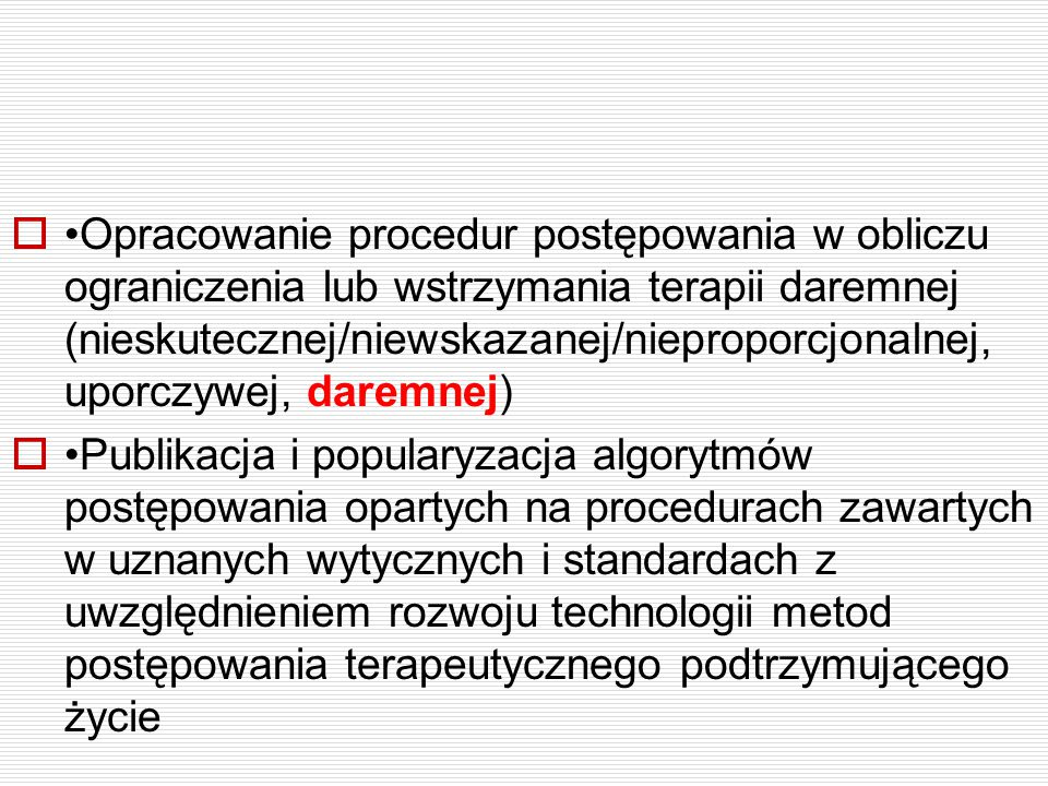 •Opracowanie procedur postępowania w obliczu ograniczenia lub wstrzymania terapii daremnej (nieskutecznej/niewskazanej/nieproporcjonalnej, uporczywej, daremnej)