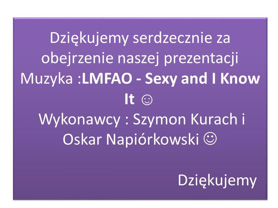 Dziękujemy serdzecznie za obejrzenie naszej prezentacji Muzyka :LMFAO - Sexy and I Know It ☺ Wykonawcy : Szymon Kurach i Oskar Napiórkowski  Dziękujemy