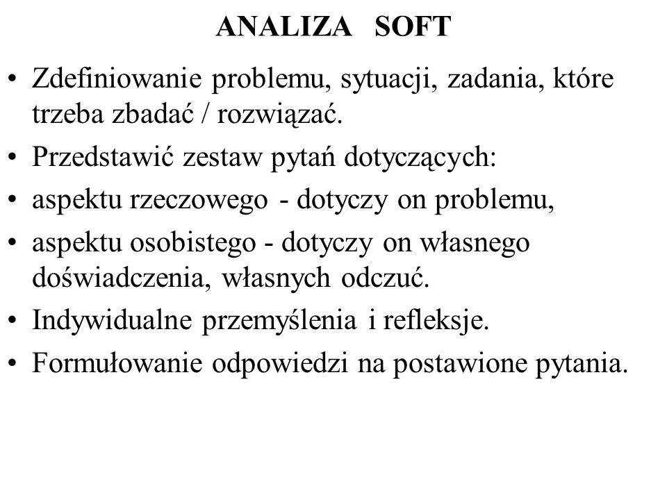 ANALIZA SOFT Zdefiniowanie problemu, sytuacji, zadania, które trzeba zbadać / rozwiązać. Przedstawić zestaw pytań dotyczących:
