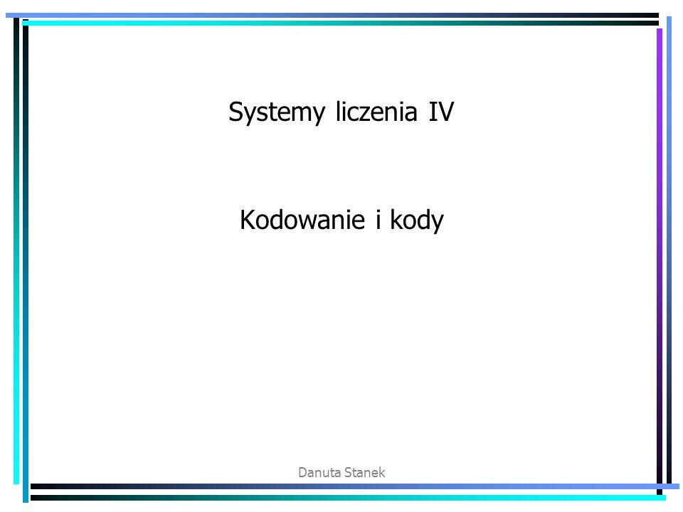 Systemy liczenia IV Kodowanie i kody Danuta Stanek