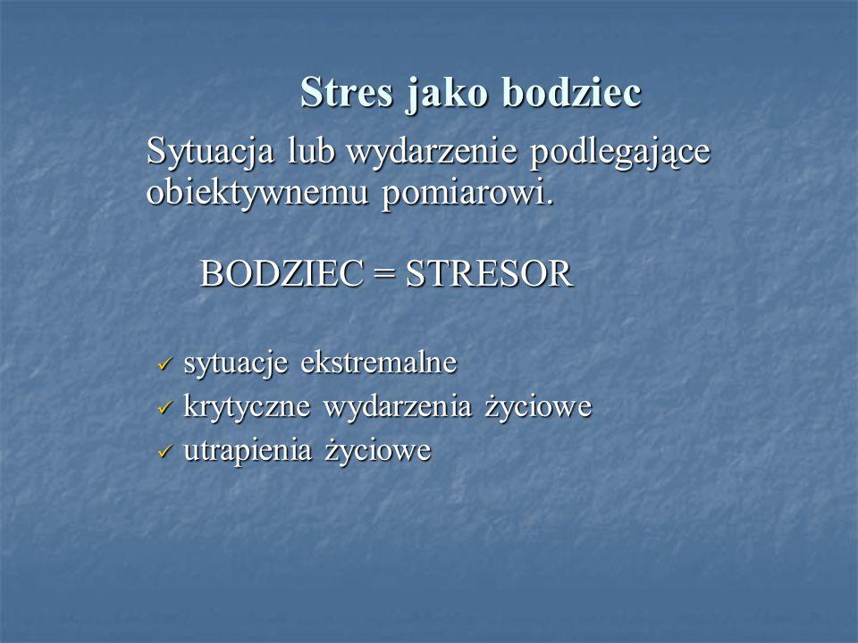 Stres jako bodziec Sytuacja lub wydarzenie podlegające obiektywnemu pomiarowi. BODZIEC = STRESOR. sytuacje ekstremalne.