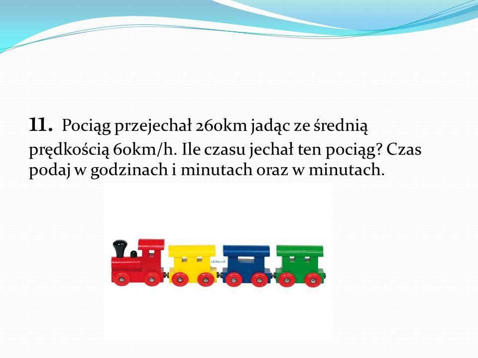11. Pociąg przejechał 260km jadąc ze średnią prędkością 60km/h