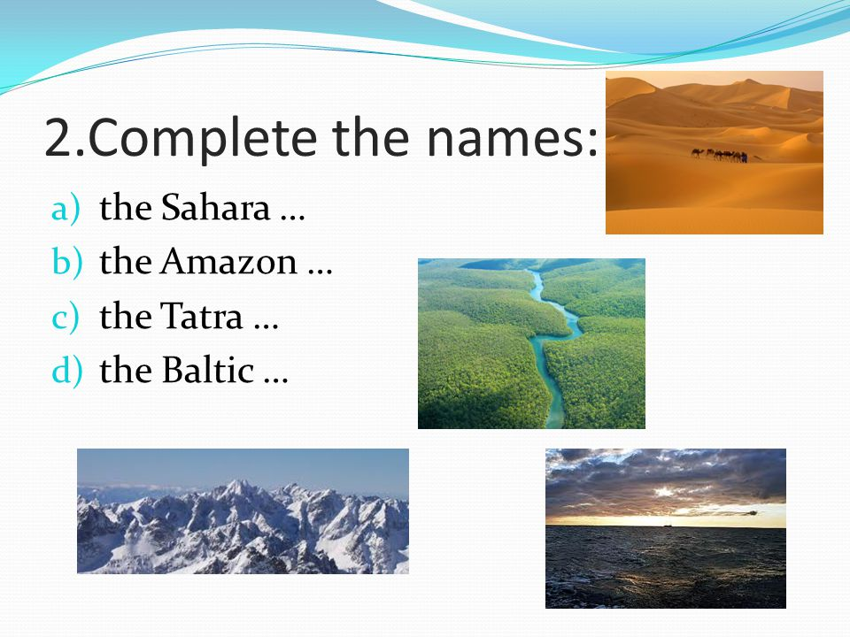 2.Complete the names: the Sahara … the Amazon … the Tatra …