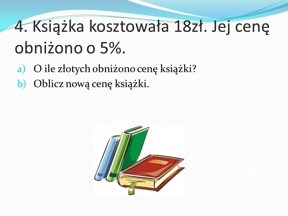 4. Książka kosztowała 18zł. Jej cenę obniżono o 5%.