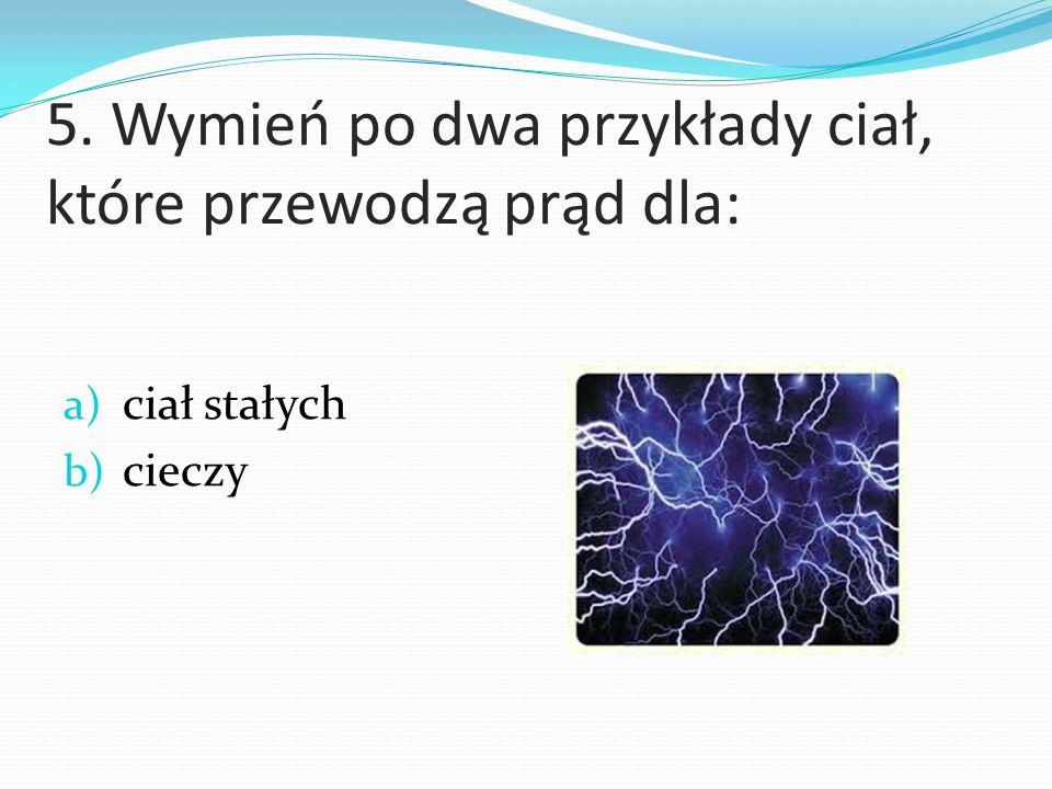 5. Wymień po dwa przykłady ciał, które przewodzą prąd dla: