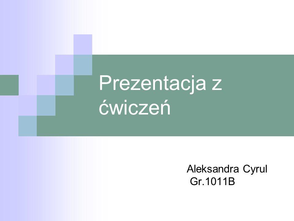 Prezentacja z ćwiczeń Aleksandra Cyrul Gr.1011B