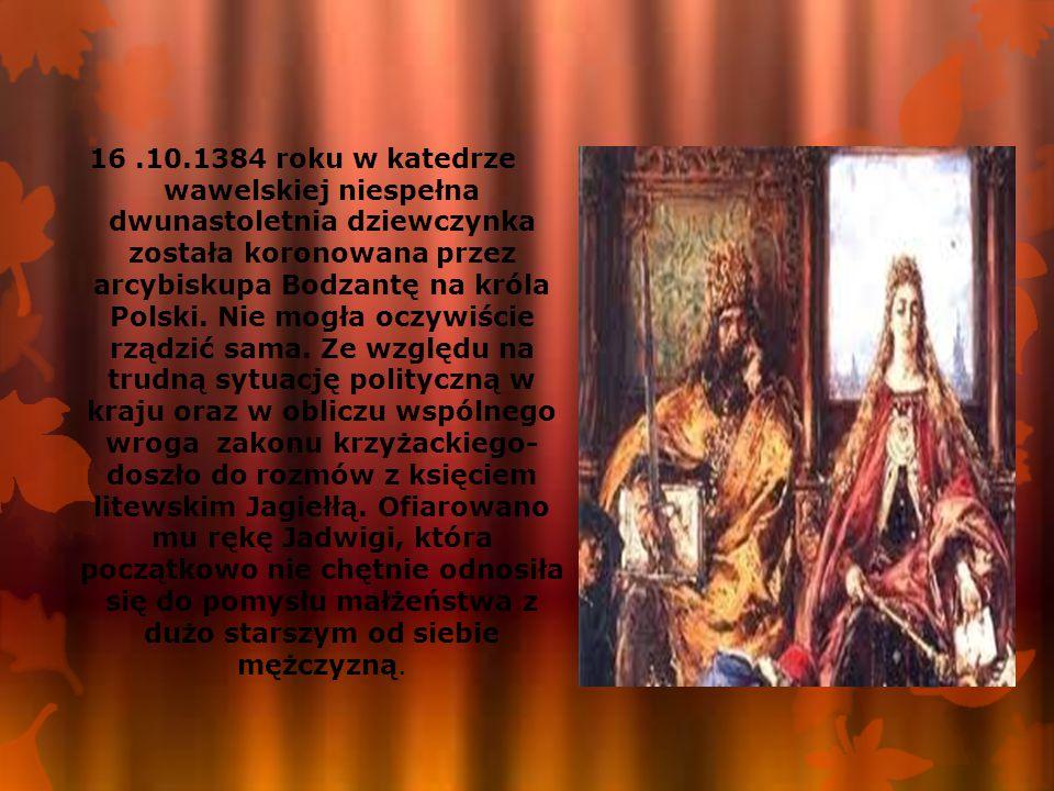 16 .10.1384 roku w katedrze wawelskiej niespełna dwunastoletnia dziewczynka została koronowana przez arcybiskupa Bodzantę na króla Polski.