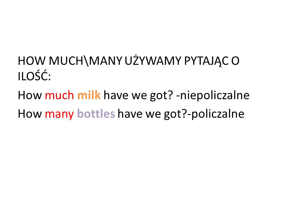 HOW MUCH\MANY UŻYWAMY PYTAJĄC O ILOŚĆ: How much milk have we got