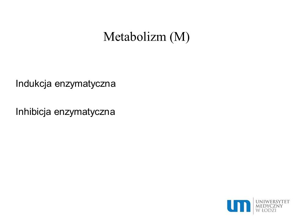 Metabolizm (M) Indukcja enzymatyczna Inhibicja enzymatyczna