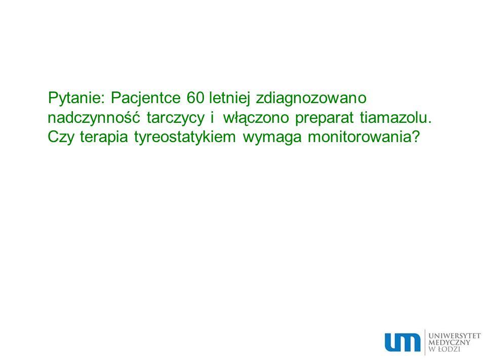 Pytanie: Pacjentce 60 letniej zdiagnozowano nadczynność tarczycy i włączono preparat tiamazolu.