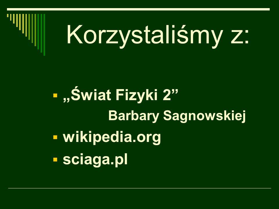"""Korzystaliśmy z: """"Świat Fizyki 2 wikipedia.org sciaga.pl"""