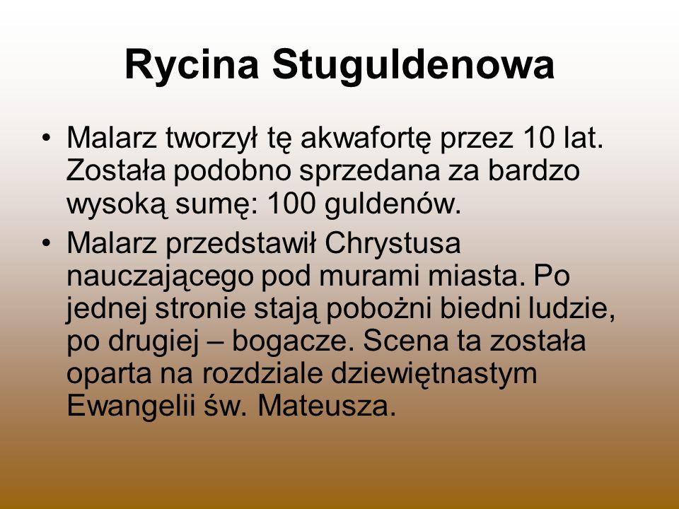 Rycina Stuguldenowa Malarz tworzył tę akwafortę przez 10 lat. Została podobno sprzedana za bardzo wysoką sumę: 100 guldenów.