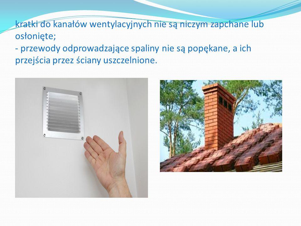 kratki do kanałów wentylacyjnych nie są niczym zapchane lub osłonięte; - przewody odprowadzające spaliny nie są popękane, a ich przejścia przez ściany uszczelnione.