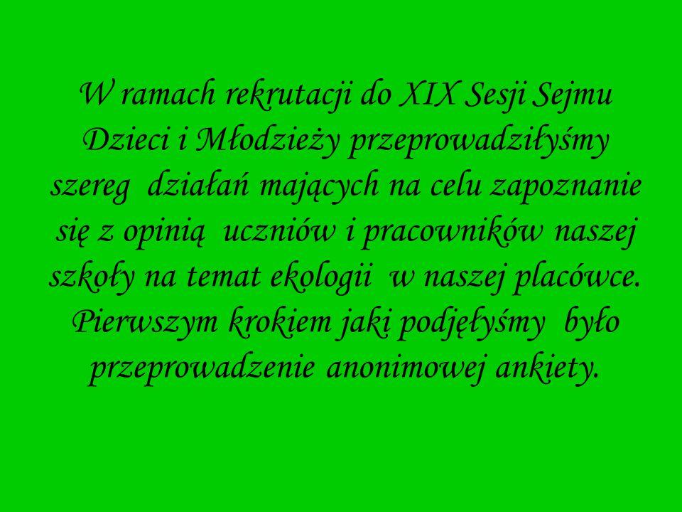 W ramach rekrutacji do XIX Sesji Sejmu Dzieci i Młodzieży przeprowadziłyśmy szereg działań mających na celu zapoznanie się z opinią uczniów i pracowników naszej szkoły na temat ekologii w naszej placówce.