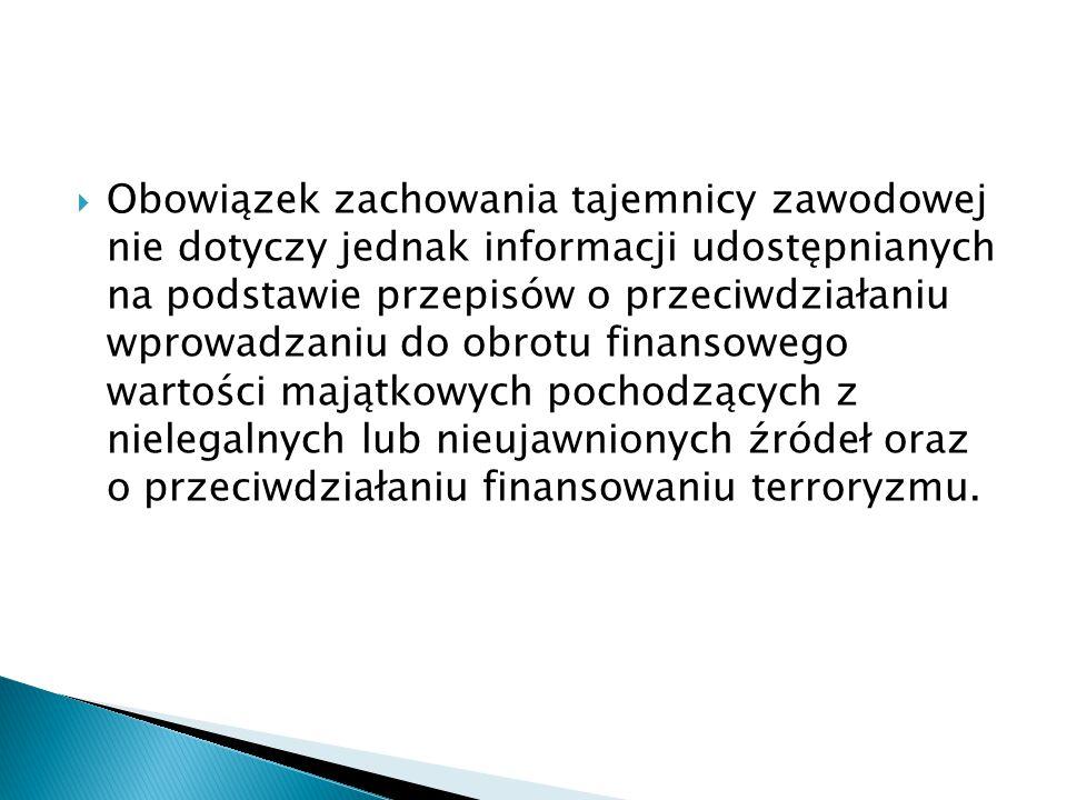 Obowiązek zachowania tajemnicy zawodowej nie dotyczy jednak informacji udostępnianych na podstawie przepisów o przeciwdziałaniu wprowadzaniu do obrotu finansowego wartości majątkowych pochodzących z nielegalnych lub nieujawnionych źródeł oraz o przeciwdziałaniu finansowaniu terroryzmu.